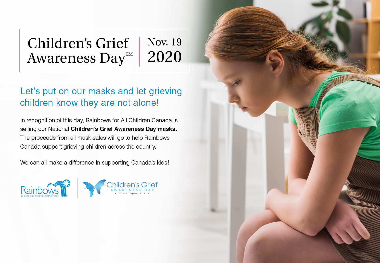 Children's Grief Awareness Day, November 19, 2020. In recognition of this day, Rainbows for All Children Canada is selling our National Children's Grief Awareness Day Masks. Proceeds helping support grieving children across Canada.